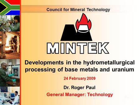 Council for Mineral Technology Developments in the hydrometallurgical processing of base metals and uranium 24 February 2009 Dr. Roger Paul General Manager: