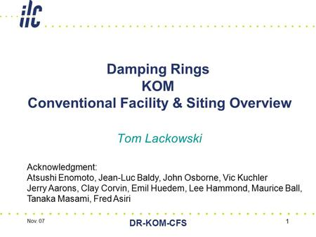 Nov. 07 DR-KOM-CFS 1 Damping Rings KOM Conventional Facility & Siting Overview Tom Lackowski Acknowledgment: Atsushi Enomoto, Jean-Luc Baldy, John Osborne,