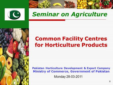 00 Pakistan Horticulture Development & Export Company Ministry of Commerce, Government of Pakistan Common Facility Centres for Horticulture Products Seminar.