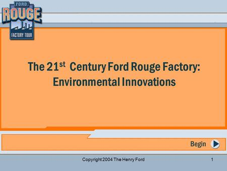 Previous Slide Start Over Next Slide Copyright 2004 The Henry Ford1 Begin The 21 st Century Ford Rouge Factory: Environmental Innovations.