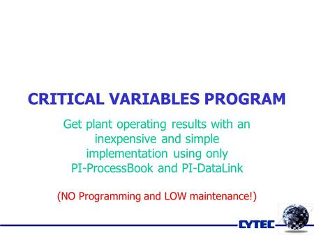 CRITICAL VARIABLES PROGRAM Get plant operating results with an inexpensive and simple implementation using only PI-ProcessBook and PI-DataLink (NO Programming.