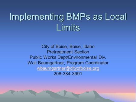 Implementing BMPs as Local Limits Implementing BMPs as Local Limits City of Boise, Boise, Idaho Pretreatment Section Public Works Dept/Environmental Div.