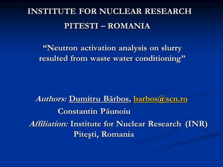 """Neutron activation analysis on slurry resulted from waste water conditioning"" INSTITUTE FOR NUCLEAR RESEARCH PITESTI – ROMANIA INSTITUTE FOR NUCLEAR RESEARCH."