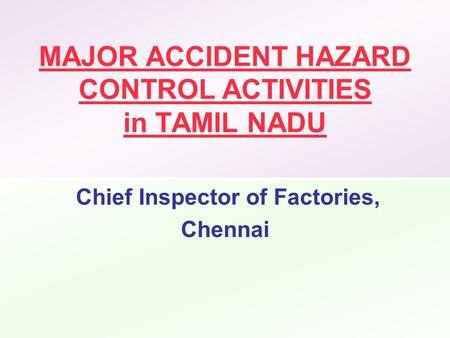 MAJOR ACCIDENT HAZARD CONTROL ACTIVITIES in TAMIL NADU Chief Inspector of Factories, Chennai.