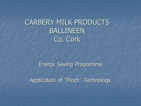 "CARBERY MILK PRODUCTS BALLINEEN Co. Cork Energy Saving Programme Application of ""Pinch"" Technology."
