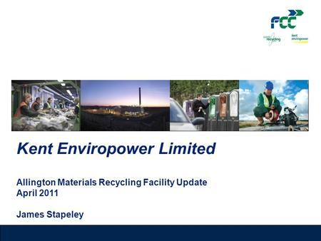 Kent Enviropower Limited Allington Materials Recycling Facility Update April 2011 James Stapeley.