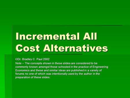 Incremental All Cost Alternatives ©Dr. Bradley C. Paul 2002 Note – The concepts shown in these slides are considered to be commonly known amongst those.