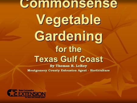 Commonsense Vegetable Gardening for the Texas Gulf Coast By Thomas R. LeRoy Montgomery County Extension Agent - Horticulture.
