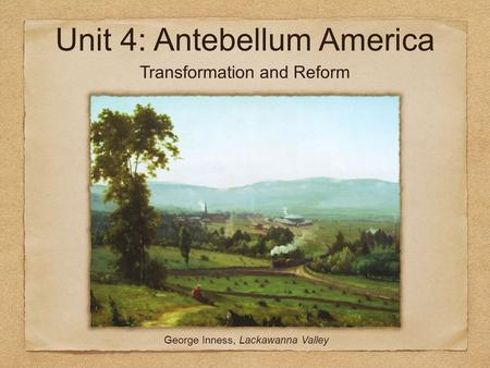 Unit 4: Antebellum America George Inness, Lackawanna Valley Transformation and Reform.