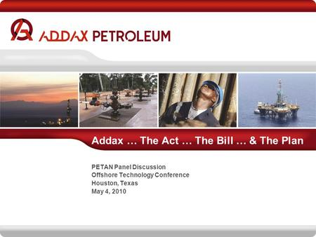 Addax … The Act … The Bill … & The Plan PETAN Panel Discussion Offshore Technology Conference Houston, Texas May 4, 2010.