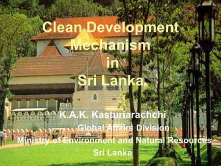 K.A.K. Kasturiarachchi Global Affairs Division Ministry of Environment and Natural Resources Sri Lanka Clean Development Mechanism in Sri Lanka.