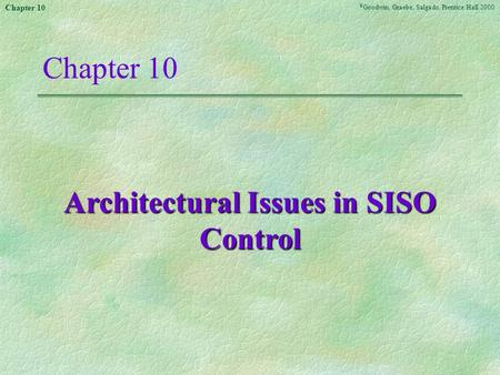 © Goodwin, Graebe, Salgado, Prentice Hall 2000 Chapter 10 Architectural Issues in SISO Control.