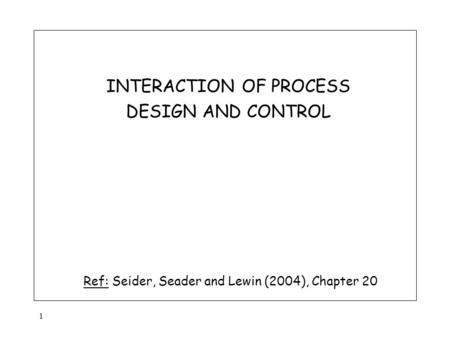 1 INTERACTION OF PROCESS DESIGN AND CONTROL Ref: Seider, Seader and Lewin (2004), Chapter 20.