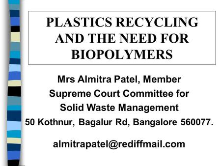 PLASTICS RECYCLING AND THE NEED FOR BIOPOLYMERS Mrs Almitra Patel, Member Supreme Court Committee for Solid Waste Management 50 Kothnur, Bagalur Rd, Bangalore.