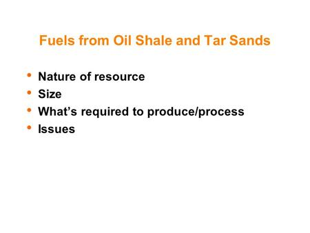 Fuels from Oil Shale and Tar Sands Nature of resource Size What's required to produce/process Issues.