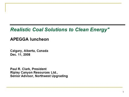 1 Realistic Coal Solutions to Clean Energy APEGGA luncheon Calgary, Alberta, Canada Dec. 11, 2008 Paul R. Clark, President Ripley Canyon Resources Ltd.,