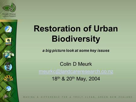 Restoration of Urban Biodiversity a big picture look at some key issues Colin D Meurk 18 th & 20 th May, 2004.