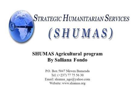 STRATEGIC HUMANITARIAN SERVICES (SHUMAS) Cameroon SHUMAS Agricultural program By Salliana Fondo P.O. Box 5047 Nkwen Bamenda Tel: (+237) 77 75 56 30 Email: