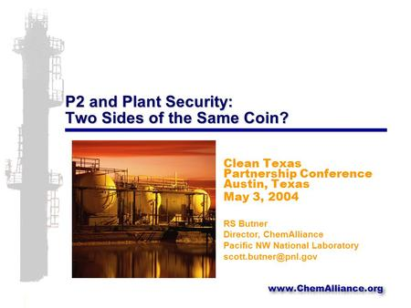 P2 and Plant Security: Two Sides of the Same Coin? Clean Texas Partnership Conference Austin, Texas May 3, 2004 RS Butner Director, ChemAlliance Pacific.