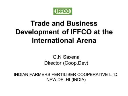 Trade and Business Development of IFFCO at the International Arena G.N Saxena Director (Coop.Dev) INDIAN FARMERS FERTILISER COOPERATIVE LTD. NEW DELHI.