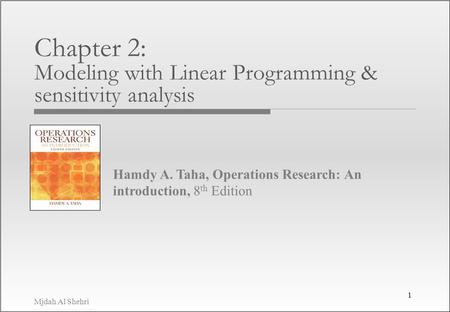Mjdah Al Shehri Hamdy A. Taha, Operations Research: An introduction, 8 th Edition Chapter 2: Modeling with Linear Programming & sensitivity analysis 1.