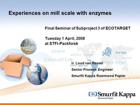 Experiences on mill scale with enzymes Final Seminar of Subproject 3 of ECOTARGET Tuesday 1 April, 2008 at STFI-Packforsk Ir. Loud van Kessel Senior Process.