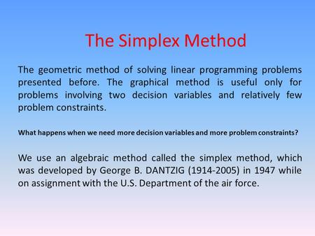 The Simplex Method The geometric method of solving linear programming problems presented before. The graphical method is useful only for problems involving.