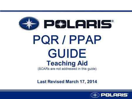 PQR / PPAP GUIDE Teaching Aid Last Revised March 17, 2014 (SCARs are not addressed in this guide)