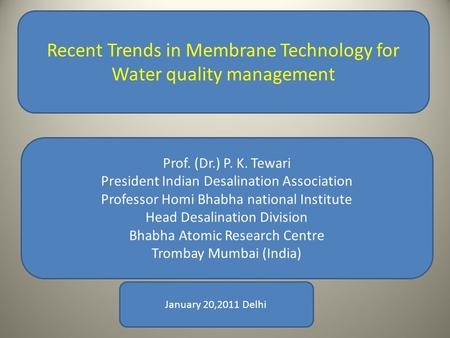 Recent Trends in Membrane Technology for Water quality management Prof. (Dr.) P. K. Tewari President Indian Desalination Association Professor Homi Bhabha.
