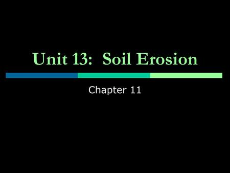 Unit 13: Soil Erosion Chapter 11. Objectives  How soil erosion affects your life  Magnitude of the soil erosion problem  Causes & methods of soil erosion.