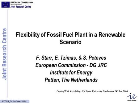 SETRIS_24 Jan 2006, Slide 1 Flexibility of Fossil Fuel Plant in a Renewable Scenario F. Starr, E. Tzimas, & S. Peteves European Commission - DG JRC Institute.