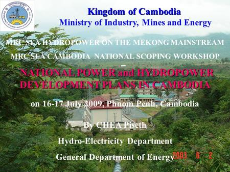 1 NATIONAL POWER and HYDROPOWER DEVELOPMENT PLANS IN CAMBODIA NATIONAL POWER and HYDROPOWER DEVELOPMENT PLANS IN CAMBODIA MRC SEA HYDROPOWER ON THE MEKONG.
