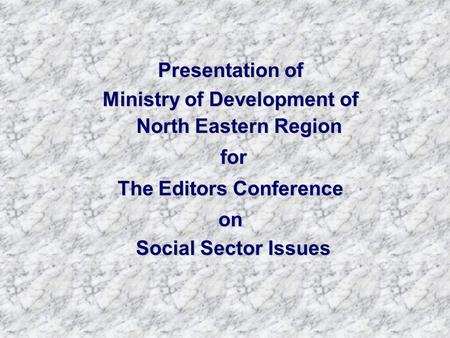 Presentation of Ministry of Development of North Eastern Region for for The Editors Conference on Social Sector Issues Social Sector Issues.