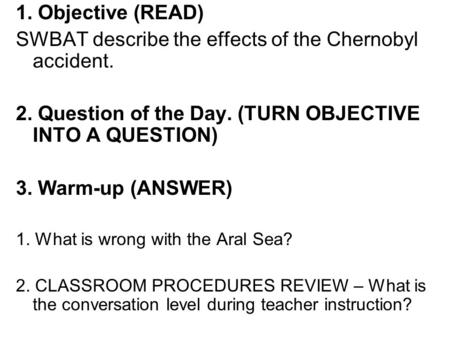 1. Objective (READ) SWBAT describe the effects of the Chernobyl accident. 2. Question of the Day. (TURN OBJECTIVE INTO A QUESTION) 3. Warm-up (ANSWER)