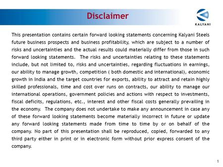 This presentation contains certain forward looking statements concerning Kalyani Steels future business prospects and business profitability, which are.