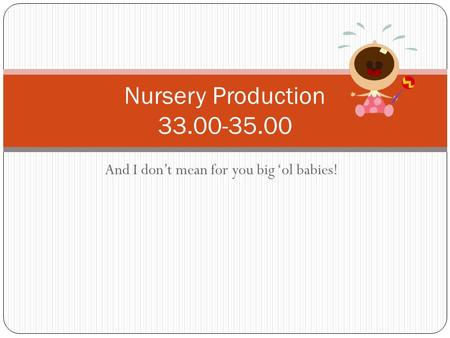And I don't mean for you big 'ol babies! Nursery Production 33.00-35.00.