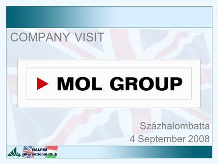 COMPANY VISIT Százhalombatta 4 September 2008. Agenda The company visit at MOL, Százhalombatta is planned to take approx. 4 hours, from 10am to 2pm. The.
