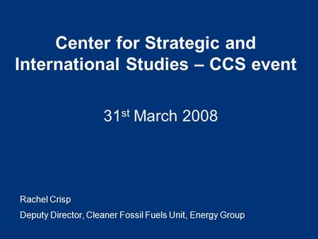 Center for Strategic and International Studies – CCS event 31 st March 2008 Rachel Crisp Deputy Director, Cleaner Fossil Fuels Unit, Energy Group.