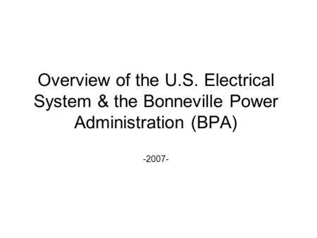 Overview of the U.S. Electrical System & the Bonneville Power Administration (BPA) -2007-