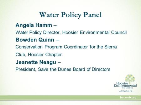 Water Policy Panel Angela Hamm – Water Policy Director, Hoosier Environmental Council Bowden Quinn – Conservation Program Coordinator for the Sierra Club,