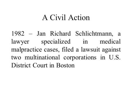 A Civil Action 1982 – Jan Richard Schlichtmann, a lawyer specialized in medical malpractice cases, filed a lawsuit against two multinational corporations.