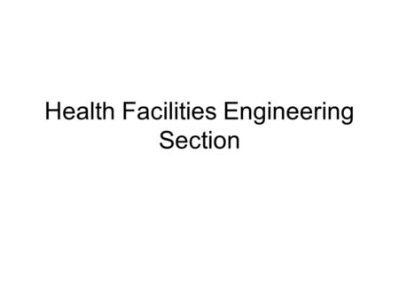 Health Facilities Engineering Section. Mission Statement The Health Facilities Engineering Section serves to ensure the safe, efficient and effective.