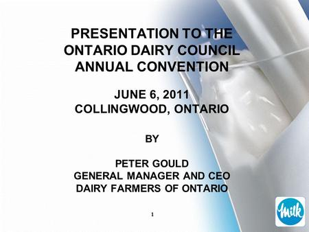 1 PRESENTATION TO THE ONTARIO DAIRY COUNCIL ANNUAL CONVENTION JUNE 6, 2011 COLLINGWOOD, ONTARIO BY PETER GOULD GENERAL MANAGER AND CEO DAIRY FARMERS OF.