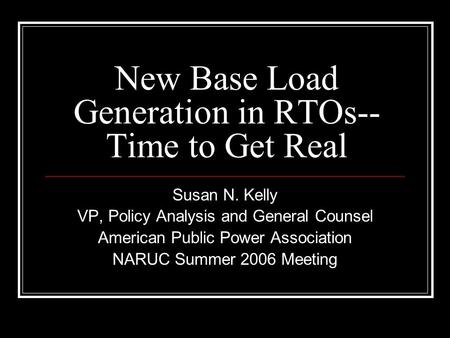 New Base Load Generation in RTOs-- Time to Get Real Susan N. Kelly VP, Policy Analysis and General Counsel American Public Power Association NARUC Summer.