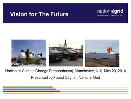 Northeast Climate Change Preparedness| Manchester, NH| May 20, 2014 Presented by Fouad Dagher, National Grid Vision for The Future.