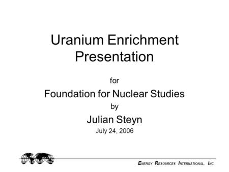 E NERGY R ESOURCES I NTERNATIONAL, I NC. Uranium Enrichment Presentation for Foundation for Nuclear Studies by Julian Steyn July 24, 2006.