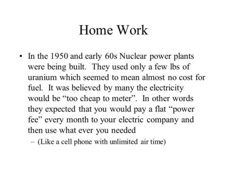 Home Work In the 1950 and early 60s Nuclear power plants were being built. They used only a few lbs of uranium which seemed to mean almost no cost for.