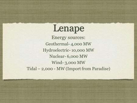 Lenape Lenape Energy sources: Geothermal- 4,000 MW Hydroelectric- 10,000 MW Nuclear- 6,000 MW Wind- 3,000 MW Tidal – 2,000 - MW (Import from Paradise)