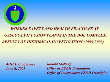 1 WORKER SAFETY AND HEALTH PRACTICES AT GASEOUS DIFFUSION PLANTS IN THE DOE COMPLEX: RESULTS OF HISTORICAL INVESTIGATION (1999-2000) Ronald Stolberg Office.