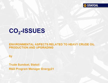 CO 2 -ISSUES ENVIRONMENTAL ASPECTS RELATED TO HEAVY CRUDE OIL PRODUCTION AND UPGRADING by Trude Sundset, Statoil R&D Program Manager Energy21.